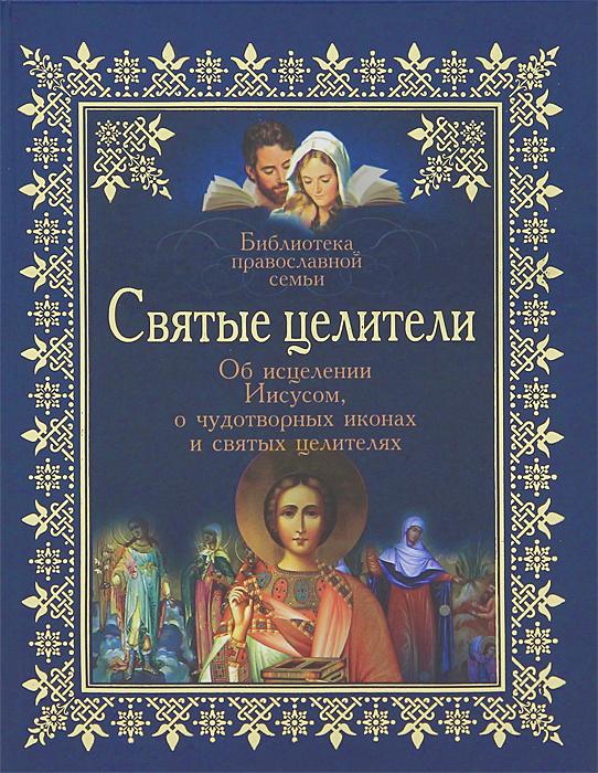 Святые целители. Об исцелениях Иисусом, о чудотворных иконах и святых целителях.