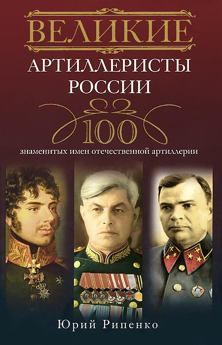 Великие артиллеристы России. 100 знаменитых имен отечественной артиллерии
