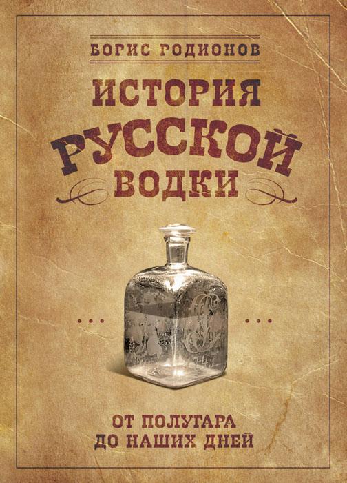 История русской водки от полугара до наших дней ( 978-5-699-58212-9 )