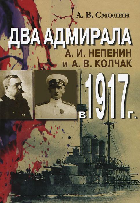 Два адмирала. А. И. Непенин и А. В. Колчак в 1917 г.