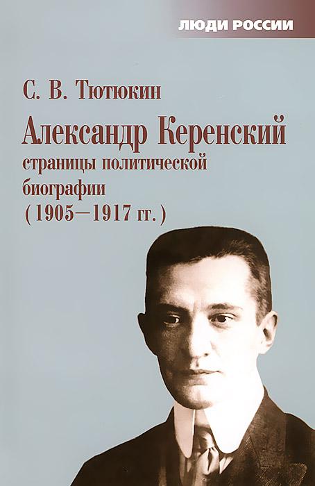 Александр Керенский. Страницы политической биографии. 1905-1917 гг