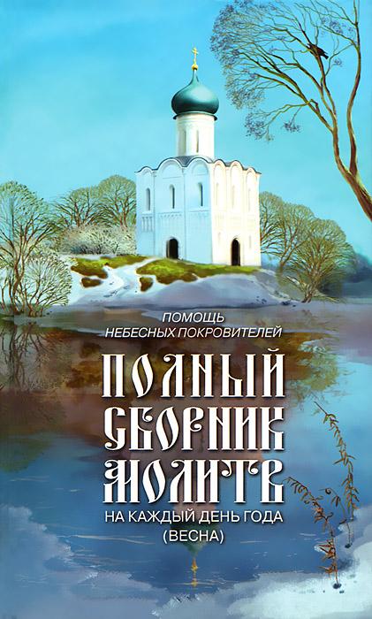 Помощь небесных покровителей. Полный сборник молитв на каждый день года (весна)
