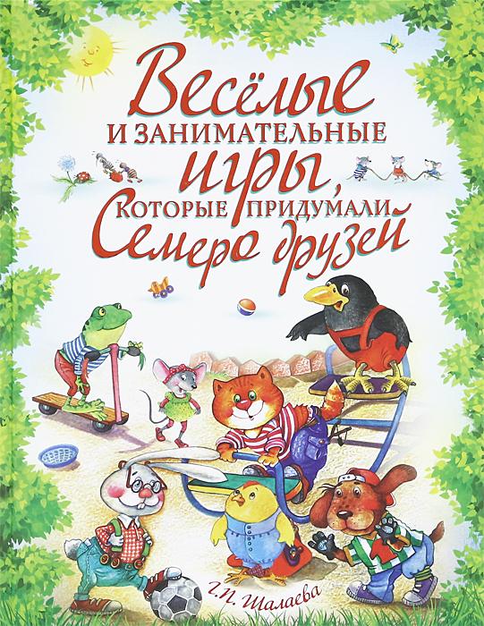 Веселые и занимательные игры, которые придумали семеро друзей. Г. П. Шалаева