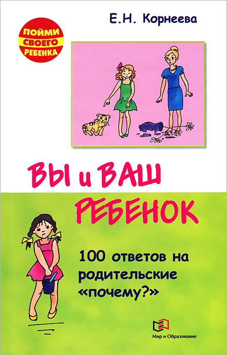 Вы и ваш ребенок. 100 ответов на родительское