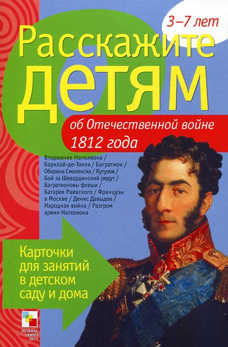 Расскажите детям об Отечественной войне 1812 года. Карточки для занятий в детском саду и дома. 3-7 лет