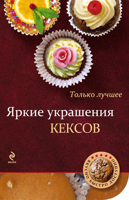 Яркие украшения кексов ( 978-5-699-58348-5 )