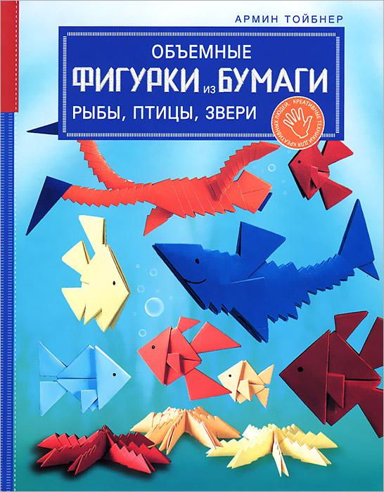 Объемные фигурки из бумаги. Рыбы, птицы, звери. Армин Тойбнер