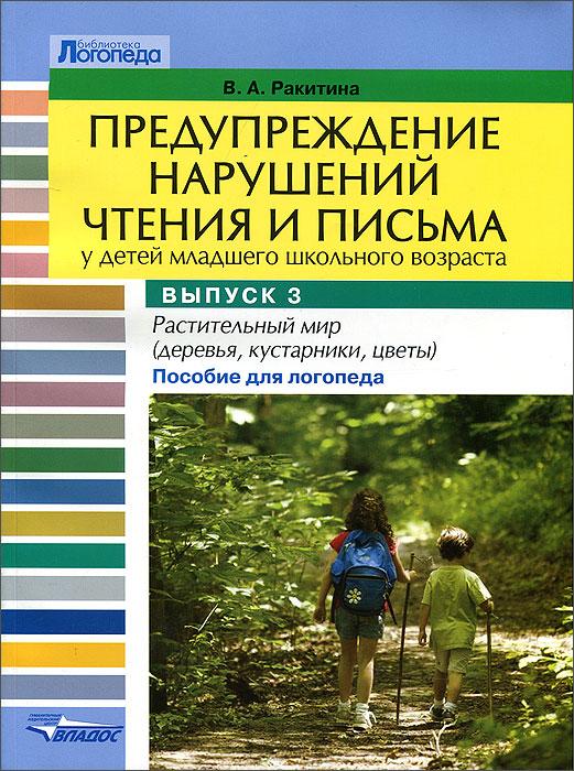 Предупреждение нарушений чтения и письма у детей младшего школьного возраста. Выпуск 3. Растительный мир (деревья, кустарники, цветы). Пособие для логопеда