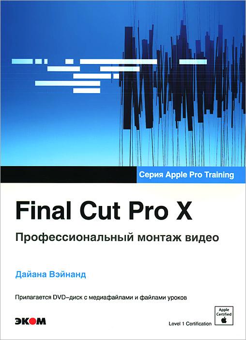 Final Cut Pro X. Профессиональный монтаж видео (+ DVD-ROM)