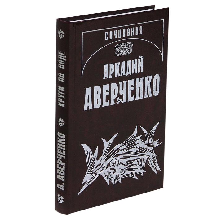Аркадий Аверченко. Собрание сочинений. В 13 томах. Том 3. Круги по воде