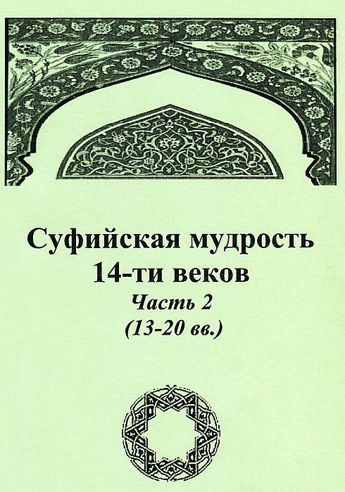 Суфийская мудрость 14-ти веков. Часть 2 (13-20 вв.)