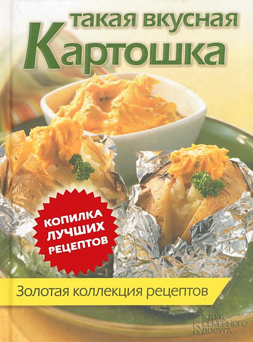 Такая вкусная картошка. Золотая коллекция рецептов