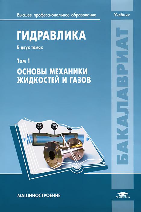 Гидравлика. В 2 томах. Том 1. Основы механики жидкостей и газов