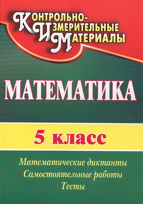Математика. 5 класс. Математические диктанты, самостоятельные работы, тесты