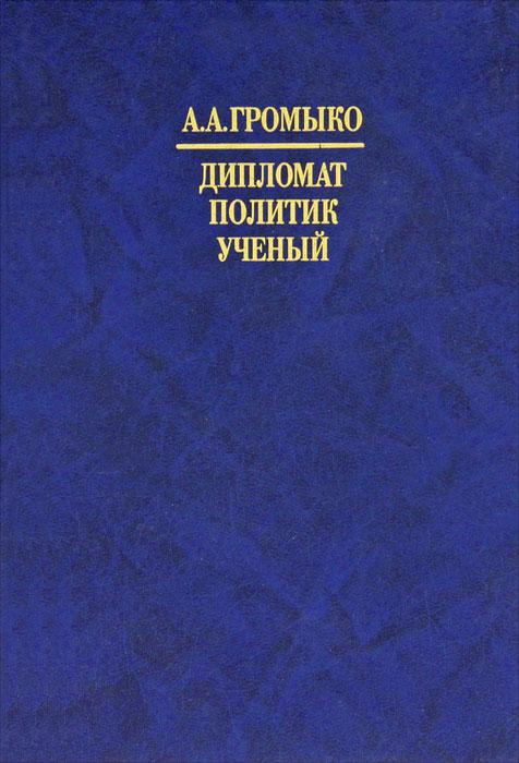 А. А. Громыко. Дипломат, политик, ученый