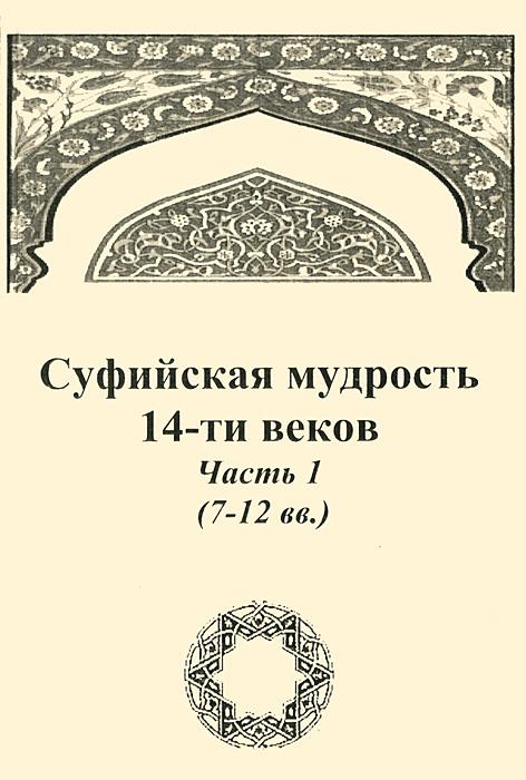 Суфийская мудрость 14-ти веков. Часть 1 (7-12 вв.)