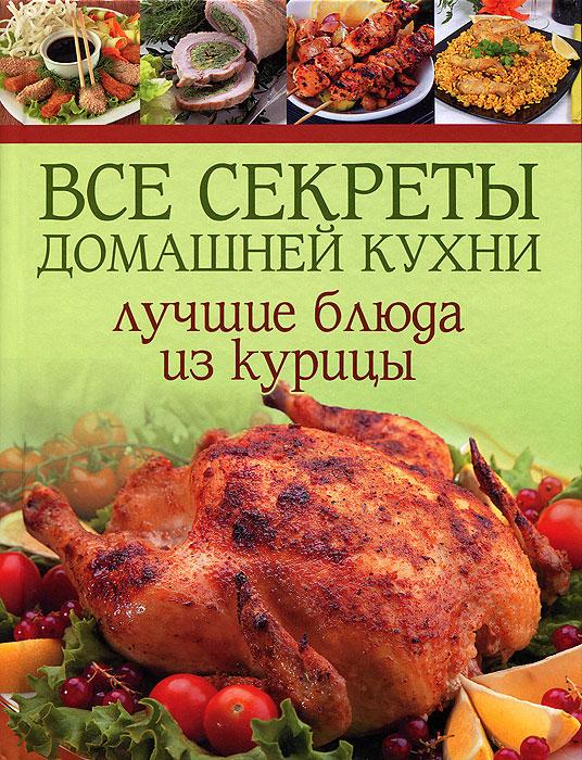 Все секреты домашней кухни. Лучшие блюда из курицы