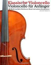 Klassische Violoncello: Violoncello fur Anfanger. Mit Musik von Bach, Beethoven, Mozart und anderen Komponisten