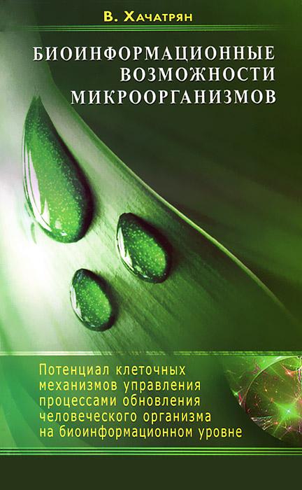 Биоинформационные возможности микроорганизмов. Потенциал клеточных механизмов управления процессами обновления человеческого организма на биоинформационном уровне ( 978-5-4236-0098-3 )