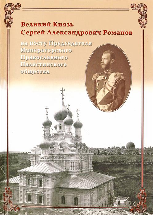 Великий Князь Сергей Александрович Романов на посту Председателя Императорского Православного Палестинского общества