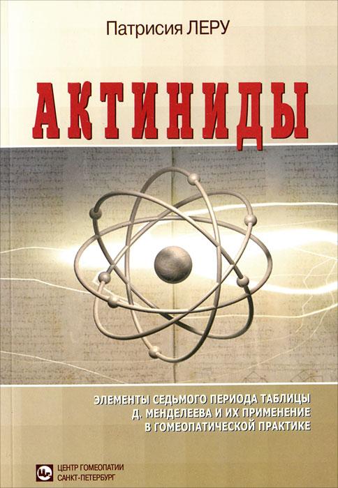 Актиниды. Элементы седьмого периода таблицы Д. Менделеева и их применение в гомеопатической практике