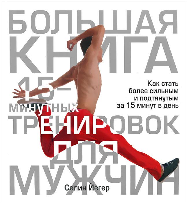 Большая книга 15-минутных тренировок для мужчин. Селин Йегер