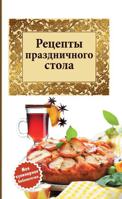 Рецепты праздничного стола ( 978-5-699-60804-1 )
