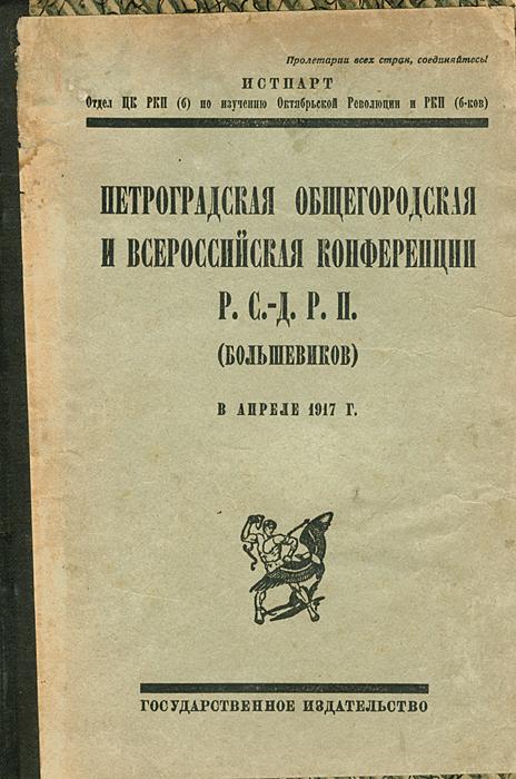 Петроградская общегородская и Всероссийская конференция Р. С.-Д. Р. П. (большевиков) в апреле 1917 г.