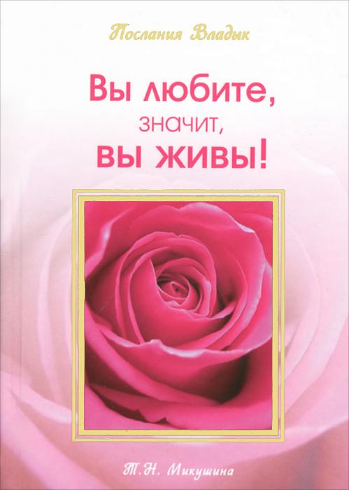 Т. Н. Микушина Вы любите, значит, вы живы!