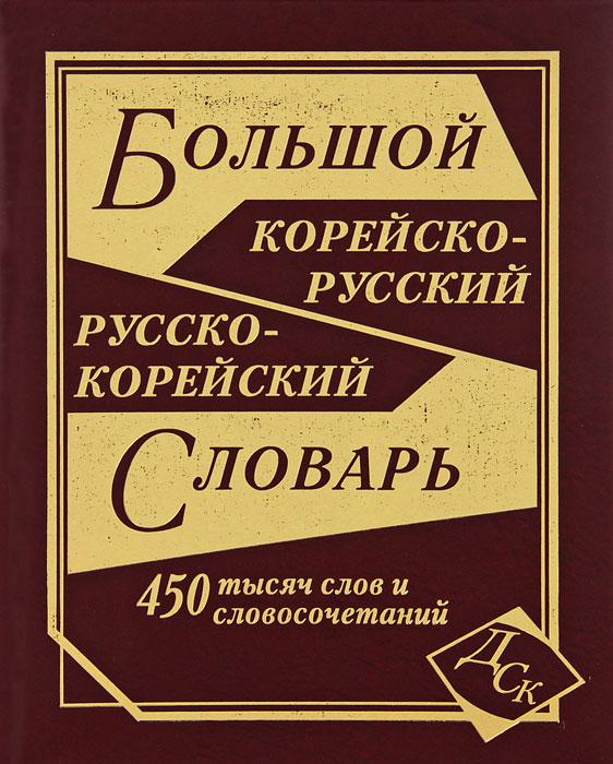 Большой корейско-русский, русско-корейский словарь. 450 000 слов и словосочетаний