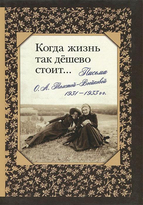 Когда жизнь так дешево стоит... Письма О. А. Толстой-Воейковой, 1931 - 1933 гг.