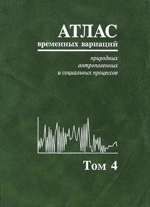Атлас временных вариаций природных, антропогенных и социальных процессов. Том 4. Человек и три окружающие его среды