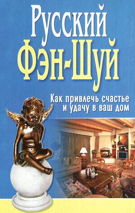 Русский Фэн-Шуй. Как привлечь счастье и удачу в ваш дом