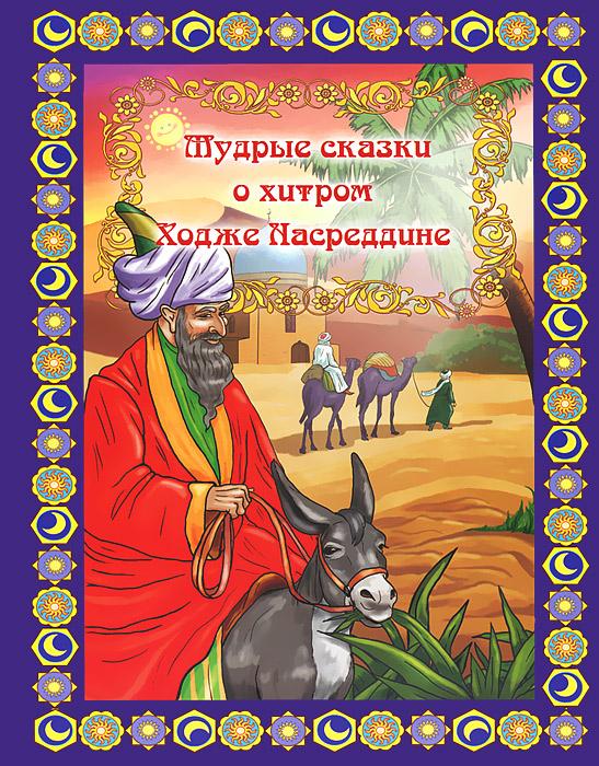 Мудрые сказки о хитром Ходже Насреддине