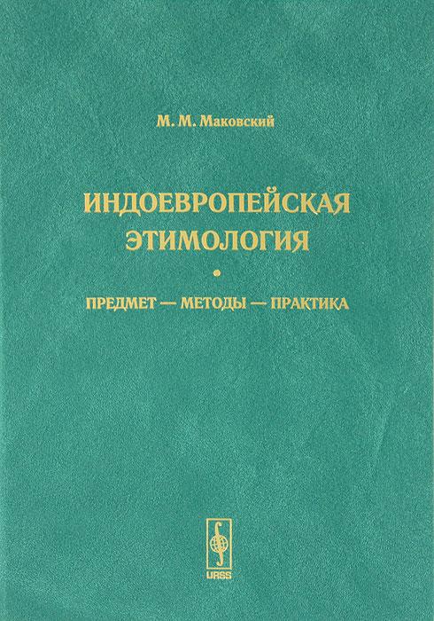 Индоевропейская этимология. Предмет - методы - практика