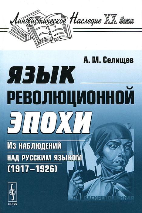 Язык революционной эпохи. Из наблюдений над русским языком (1917-1926)