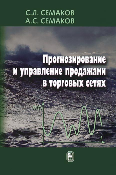 Прогнозирование и управление продажами в торговых сетях. С. Л. Семаков, А. С. Семаков