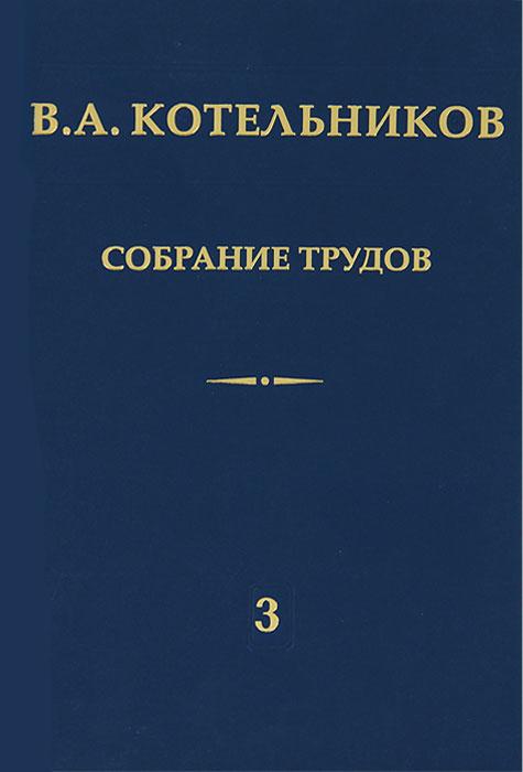 В. А. Котельников. Собрание трудов. В 3 томах. Том 3. Радиолокационная астрономия