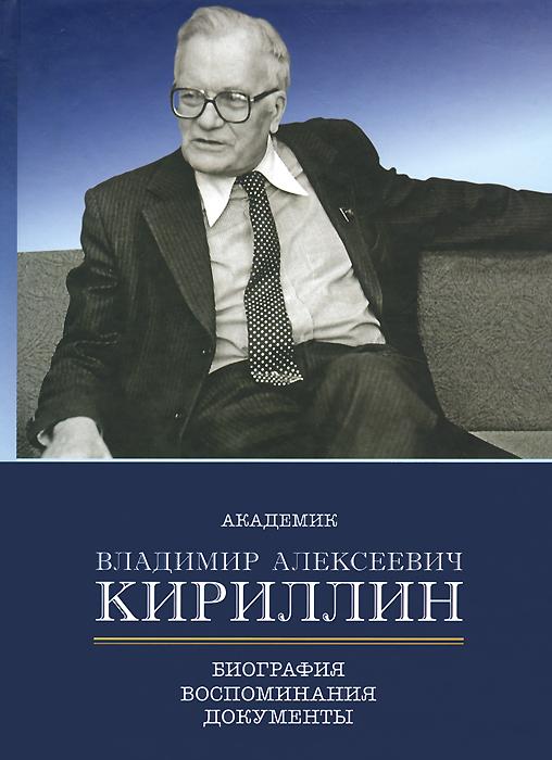 Академик Владимир Алексеевич Кириллин. Биография, воспоминания, документы