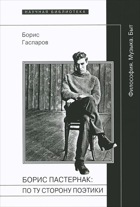 Борис Пастернак. По ту сторону поэтики (Философия. Музыка. Быт)
