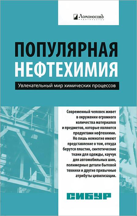 Популярная нефтехимия. Увлекательный мир химических процессов ( 978-5-91678-167-0 )