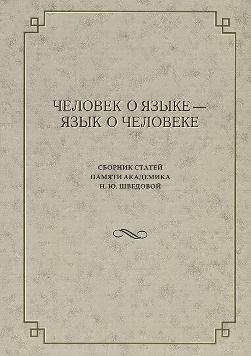 Человек о языке - язык о человеке. Сборник статей памяти академика Н. Ю. Шведовой