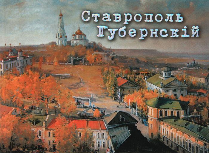 Г. А. Беликов, С. Н. Савенко Ставрополь Губернский