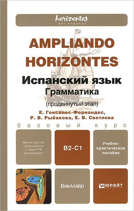 Испанский язык. Грамматика. Продвинутый этап. Учебно-практическое пособие / Ampliando Horizontes. B2-C1