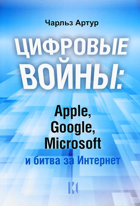 Цифровые войны: Apple, Google, Microsoft и битва за Интернет