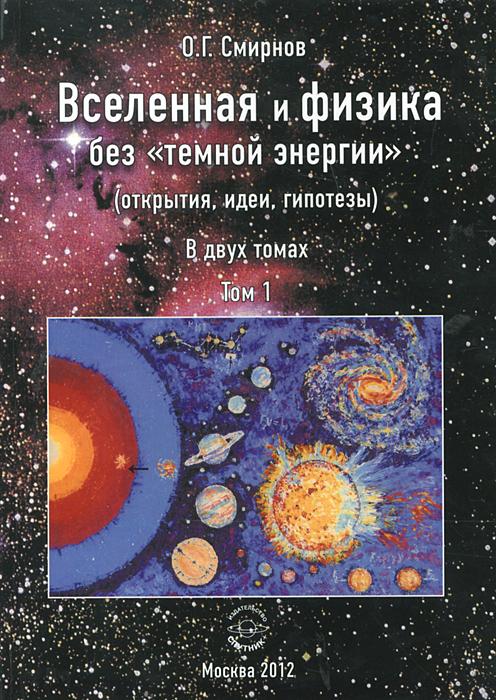 """Вселенная и физика без """"темной энергии"""" (открытия, идеи, гипотезы). В 2 томах. Том 1"""