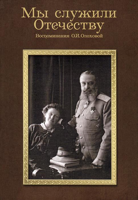 Мы служили Отечеству. Воспоминания О.И.Олоховой