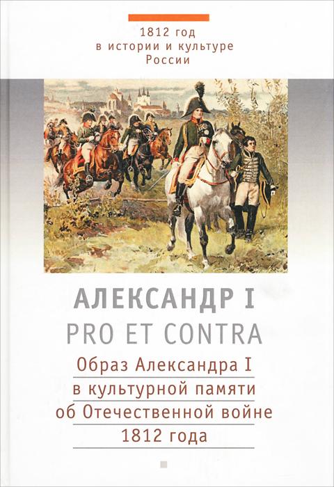 Александр I. Pro et contra. Образ Александра I в культурной памяти об Отечественной войне 1812 года