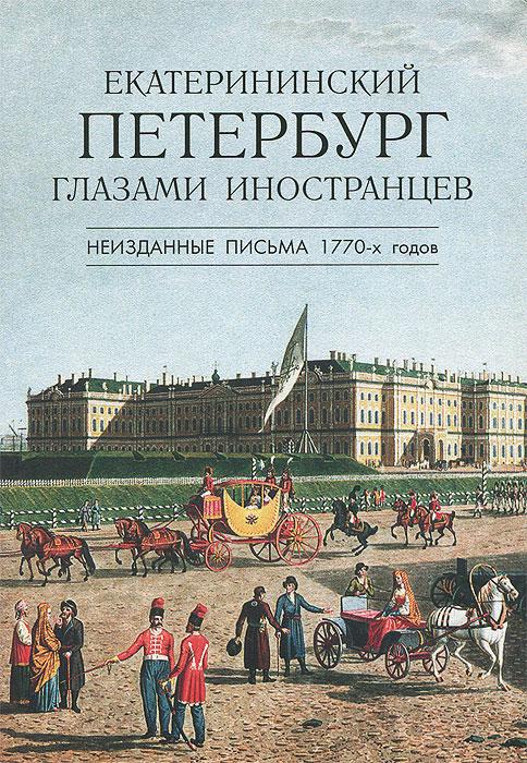 Екатерининский Петербург глазами иностранцев. Неизданные письма 1770-х годов