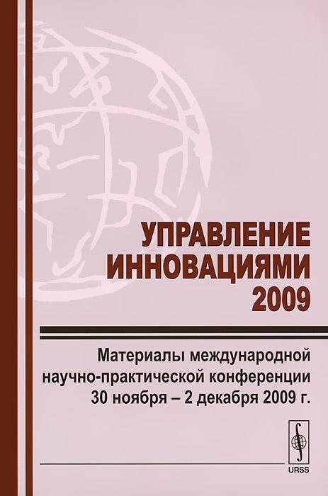 Управление инновациями 2009. Материалы международной научно-практической конференции 30 ноября - 2 декабря 2009 г